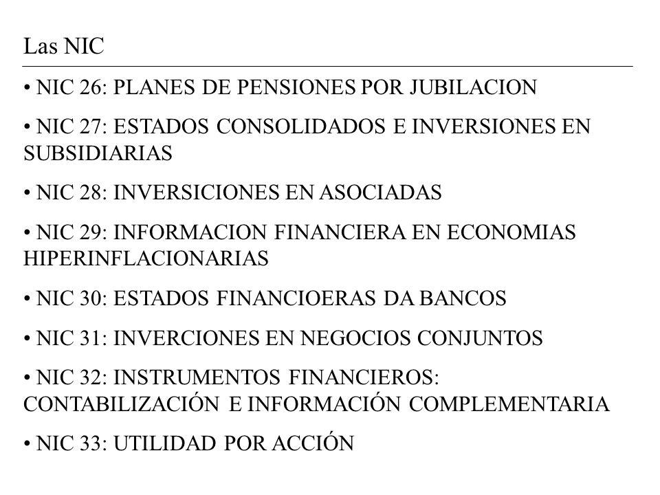 Las NIC NIC 26: PLANES DE PENSIONES POR JUBILACION NIC 27: ESTADOS CONSOLIDADOS E INVERSIONES EN SUBSIDIARIAS NIC 28: INVERSICIONES EN ASOCIADAS NIC 29: INFORMACION FINANCIERA EN ECONOMIAS HIPERINFLACIONARIAS NIC 30: ESTADOS FINANCIOERAS DA BANCOS NIC 31: INVERCIONES EN NEGOCIOS CONJUNTOS NIC 32: INSTRUMENTOS FINANCIEROS: CONTABILIZACIÓN E INFORMACIÓN COMPLEMENTARIA NIC 33: UTILIDAD POR ACCIÓN