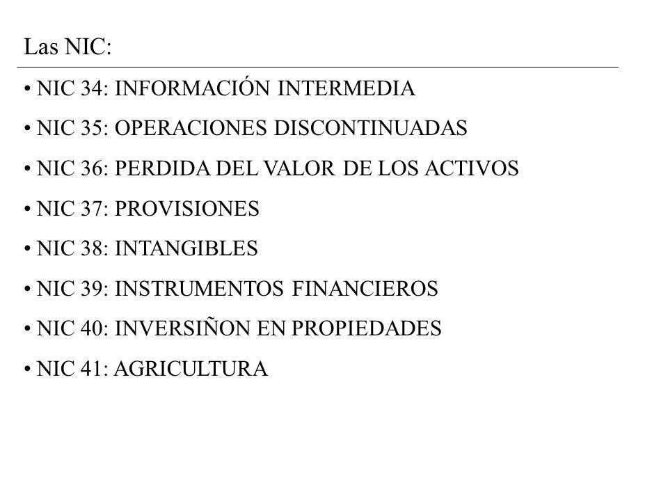 Las NIC: NIC 34: INFORMACIÓN INTERMEDIA NIC 35: OPERACIONES DISCONTINUADAS NIC 36: PERDIDA DEL VALOR DE LOS ACTIVOS NIC 37: PROVISIONES NIC 38: INTANGIBLES NIC 39: INSTRUMENTOS FINANCIEROS NIC 40: INVERSIÑON EN PROPIEDADES NIC 41: AGRICULTURA