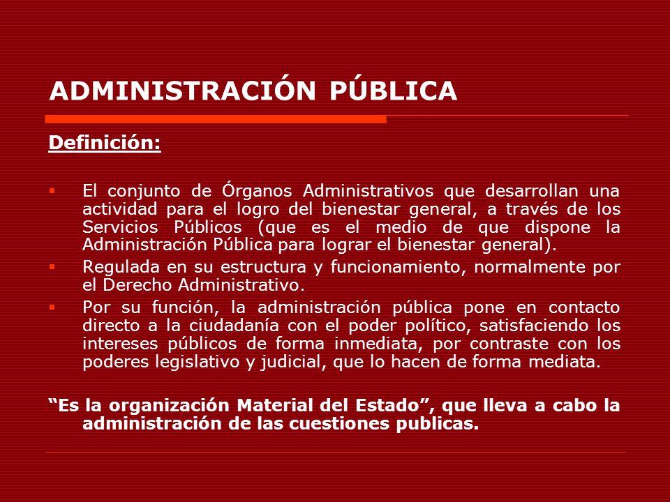 ADMINISTRACIÓN PÚBLICA Definición: El conjunto de Órganos Administrativos que desarrollan una actividad para el logro del bienestar general, a través
