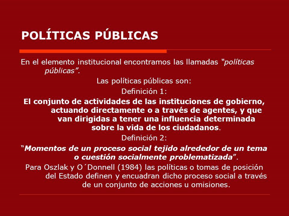 POLÍTICAS PÚBLICAS En el elemento institucional encontramos las llamadas políticas públicas. Las políticas públicas son: Definición 1: El conjunto de