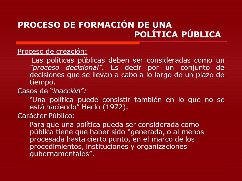 PROCESO DE FORMACIÓN DE UNA POLÍTICA PÚBLICA Proceso de creación: Las políticas públicas deben ser consideradas como un proceso decisional. Es decir p