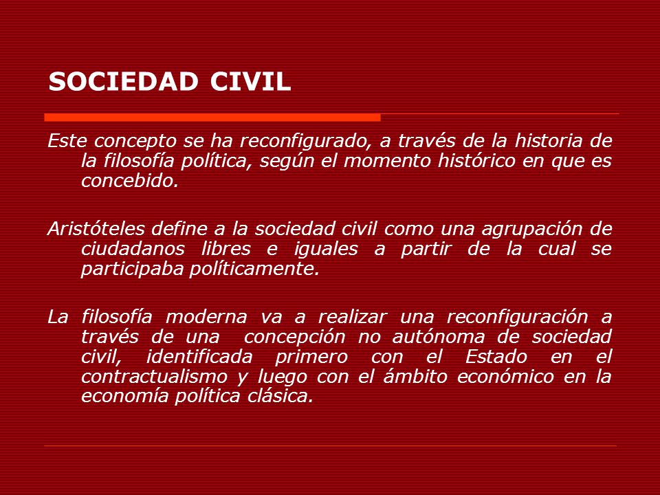 SOCIEDAD CIVIL Este concepto se ha reconfigurado, a través de la historia de la filosofía política, según el momento histórico en que es concebido. Ar