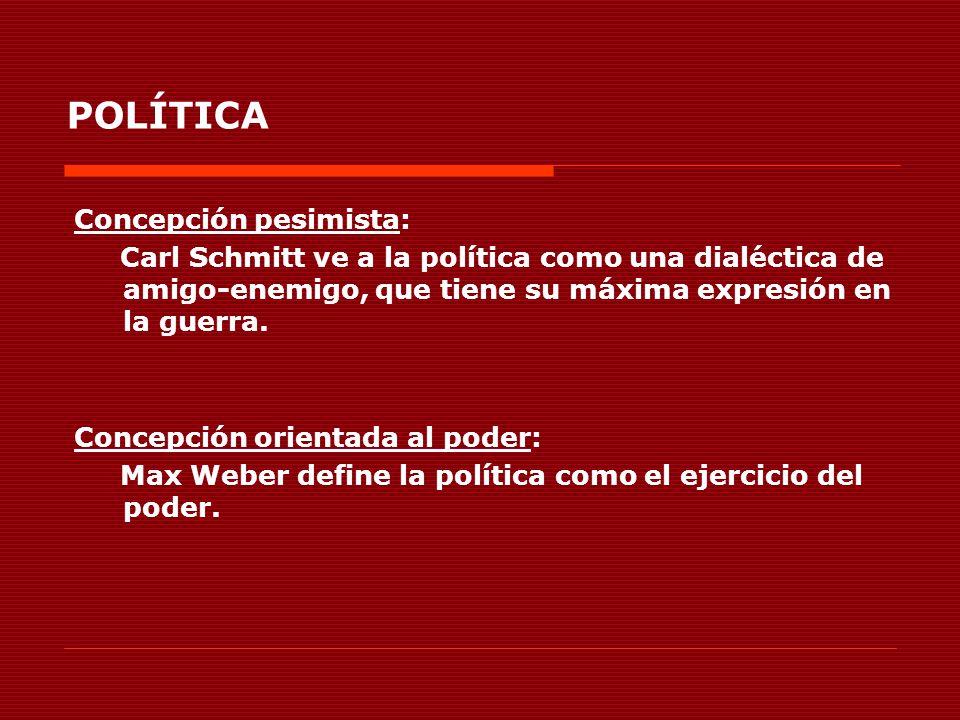 POLÍTICA Concepción pesimista: Carl Schmitt ve a la política como una dialéctica de amigo-enemigo, que tiene su máxima expresión en la guerra. Concepc