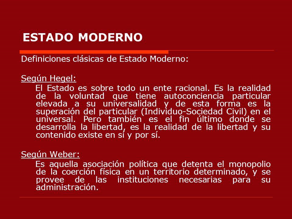ESTADO MODERNO Definiciones clásicas de Estado Moderno: Según Hegel: El Estado es sobre todo un ente racional. Es la realidad de la voluntad que tiene