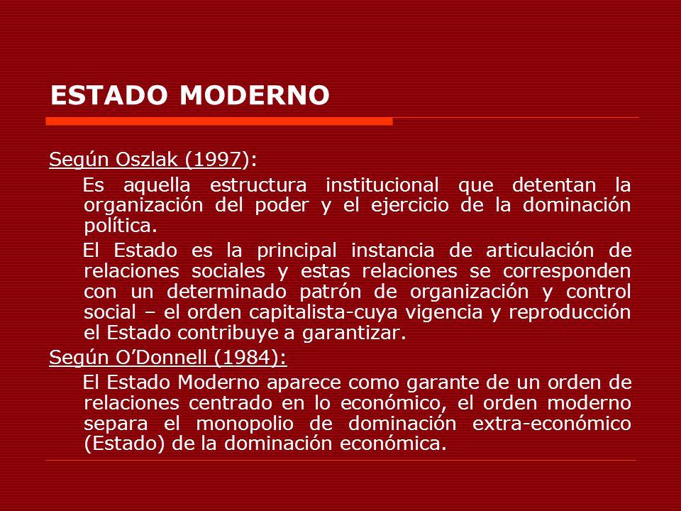 ESTADO MODERNO Según Oszlak (1997): Es aquella estructura institucional que detentan la organización del poder y el ejercicio de la dominación polític