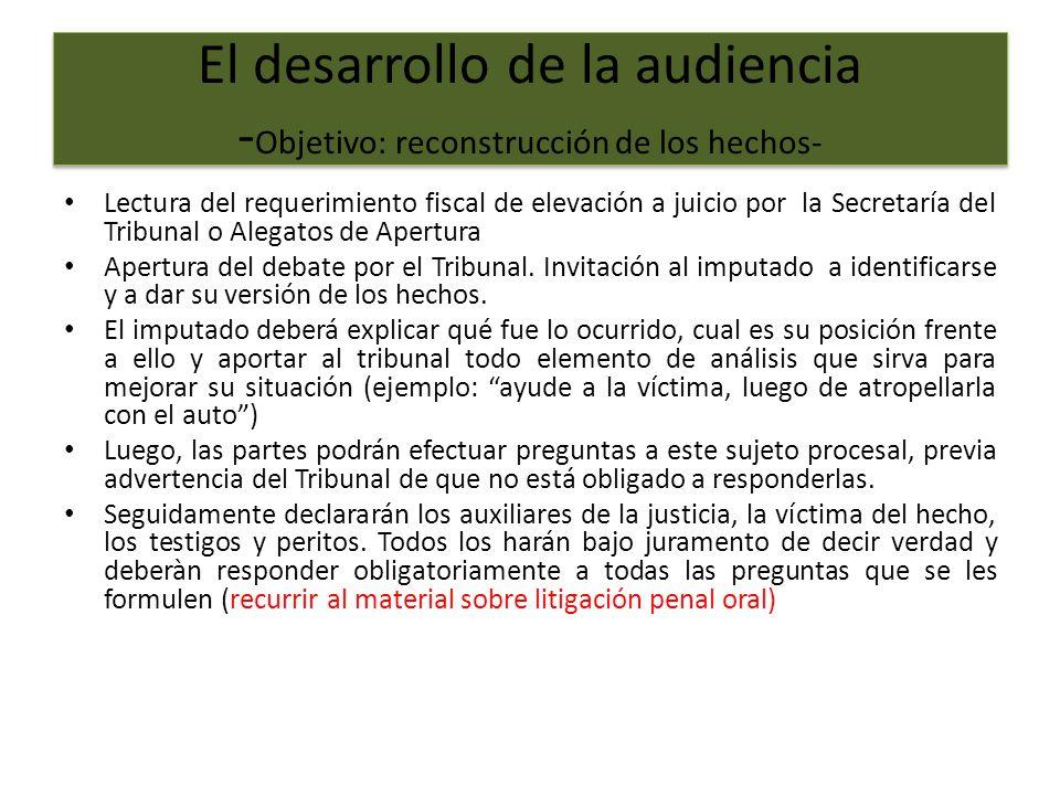 El desarrollo de la audiencia - Objetivo: reconstrucción de los hechos- Lectura del requerimiento fiscal de elevación a juicio por la Secretaría del Tribunal o Alegatos de Apertura Apertura del debate por el Tribunal.