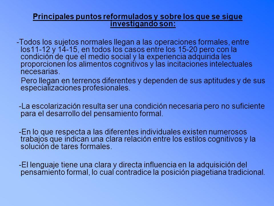 Principales puntos reformulados y sobre los que se sigue investigando son: -Todos los sujetos normales llegan a las operaciones formales, entre los11-