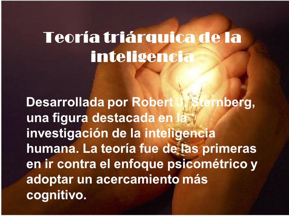 Teoría triárquica de la inteligencia Desarrollada por Robert J. Sternberg, una figura destacada en la investigación de la inteligencia humana. La teor