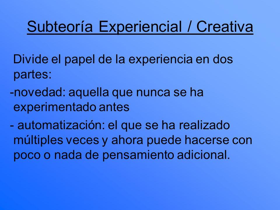 Subteoría Experiencial / Creativa Divide el papel de la experiencia en dos partes: -novedad: aquella que nunca se ha experimentado antes - automatizac