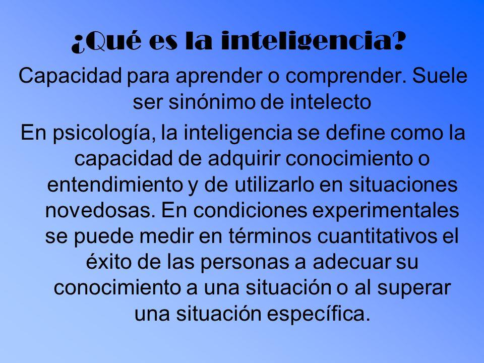¿Qué es la inteligencia? Capacidad para aprender o comprender. Suele ser sinónimo de intelecto En psicología, la inteligencia se define como la capaci
