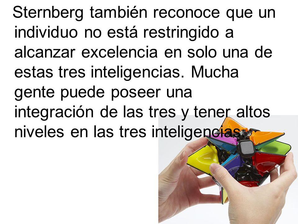 Sternberg también reconoce que un individuo no está restringido a alcanzar excelencia en solo una de estas tres inteligencias. Mucha gente puede posee