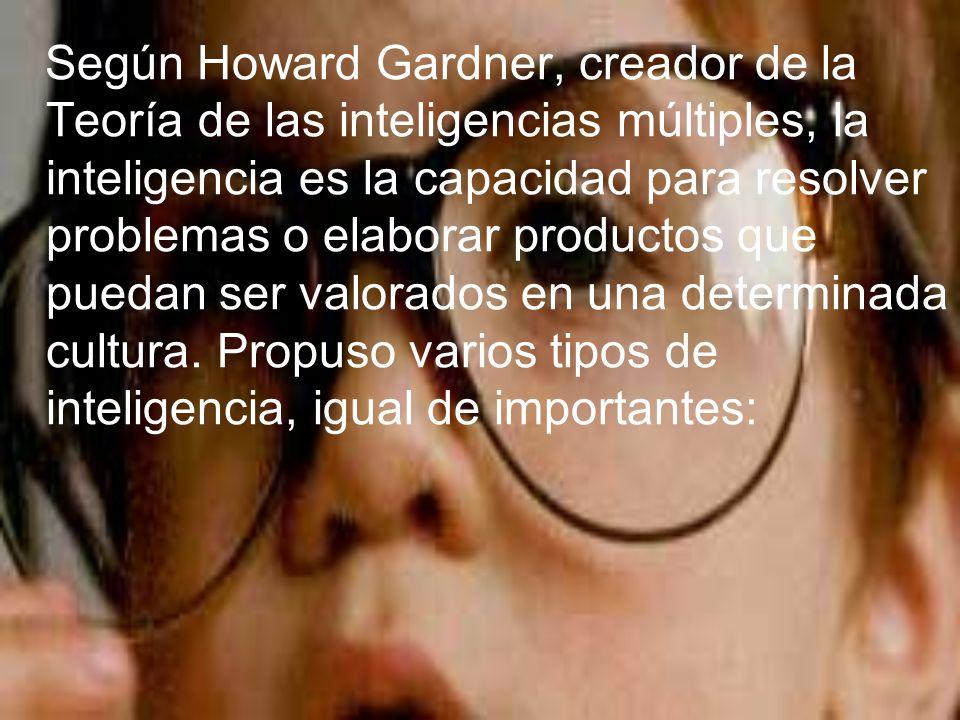 Según Howard Gardner, creador de la Teoría de las inteligencias múltiples, la inteligencia es la capacidad para resolver problemas o elaborar producto