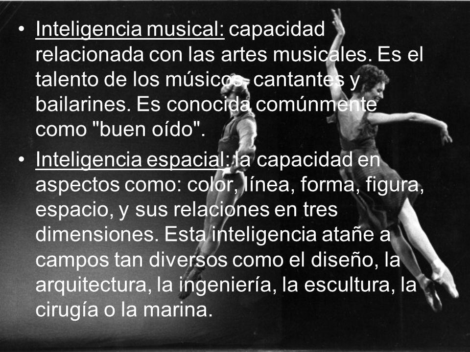 Inteligencia musical: capacidad relacionada con las artes musicales. Es el talento de los músicos, cantantes y bailarines. Es conocida comúnmente como