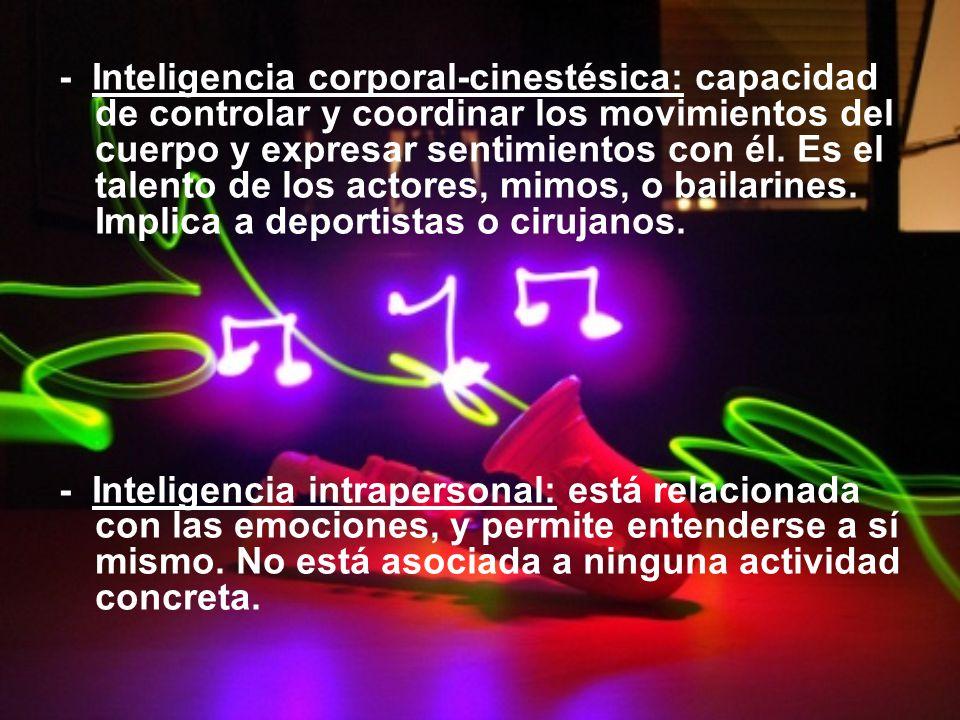 - Inteligencia corporal-cinestésica: capacidad de controlar y coordinar los movimientos del cuerpo y expresar sentimientos con él. Es el talento de lo