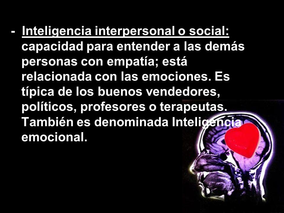 - Inteligencia interpersonal o social: capacidad para entender a las demás personas con empatía; está relacionada con las emociones. Es típica de los
