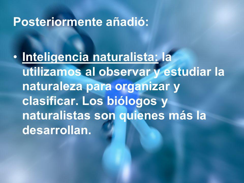 Posteriormente añadió: Inteligencia naturalista: la utilizamos al observar y estudiar la naturaleza para organizar y clasificar. Los biólogos y natura