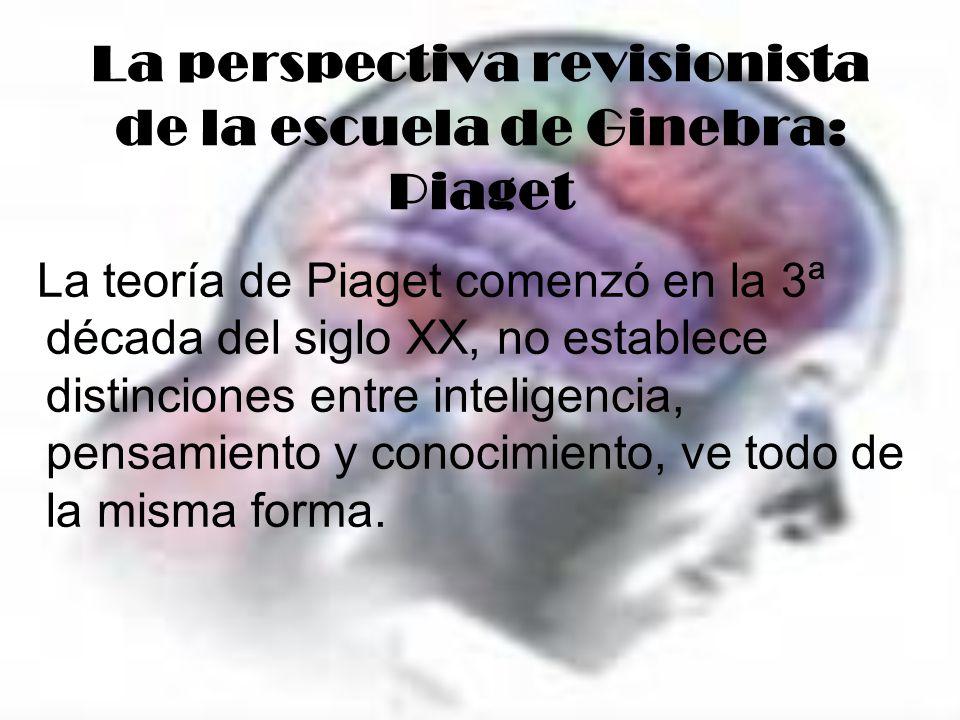 La perspectiva revisionista de la escuela de Ginebra: Piaget La teoría de Piaget comenzó en la 3ª década del siglo XX, no establece distinciones entre