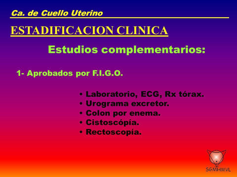 Ca. de Cuello Uterino ESTADIFICACION CLINICA Estudios complementarios: 1- Aprobados por F.I.G.O. Laboratorio, ECG, Rx tórax. Urograma excretor. Colon