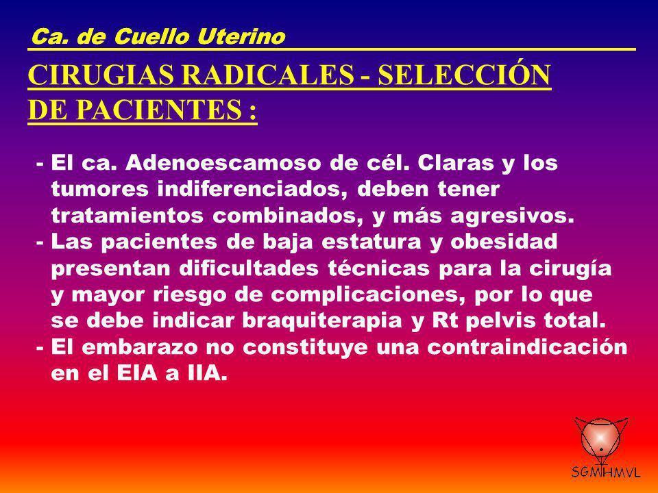 Ca. de Cuello Uterino CIRUGIAS RADICALES - SELECCIÓN DE PACIENTES : - El ca. Adenoescamoso de cél. Claras y los tumores indiferenciados, deben tener t