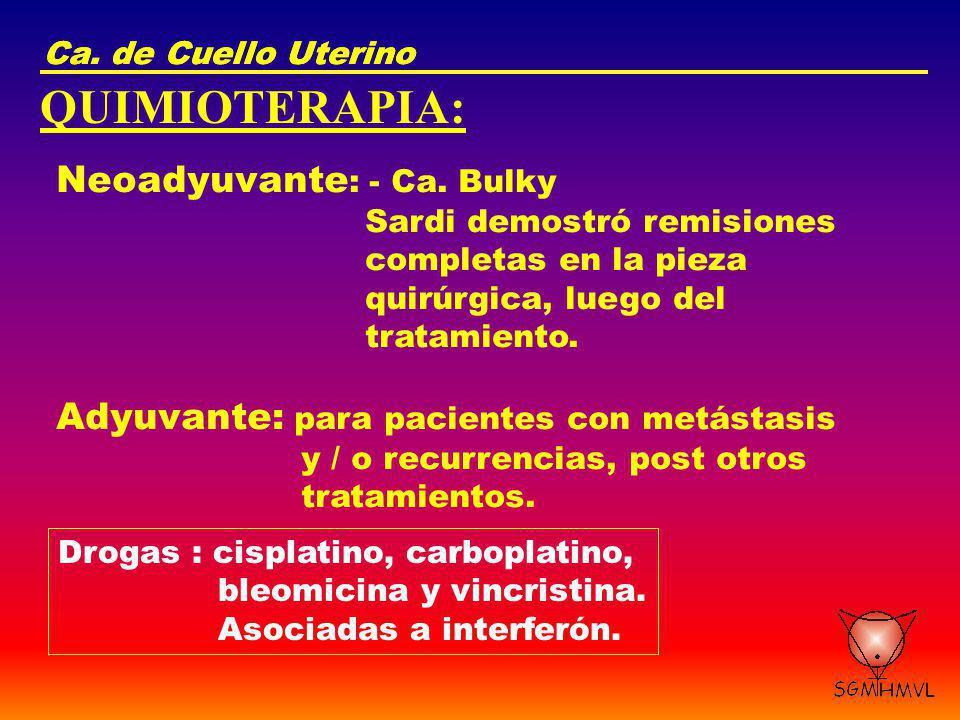 Ca. de Cuello Uterino QUIMIOTERAPIA: Neoadyuvante : - Ca. Bulky Sardi demostró remisiones completas en la pieza quirúrgica, luego del tratamiento. Ady