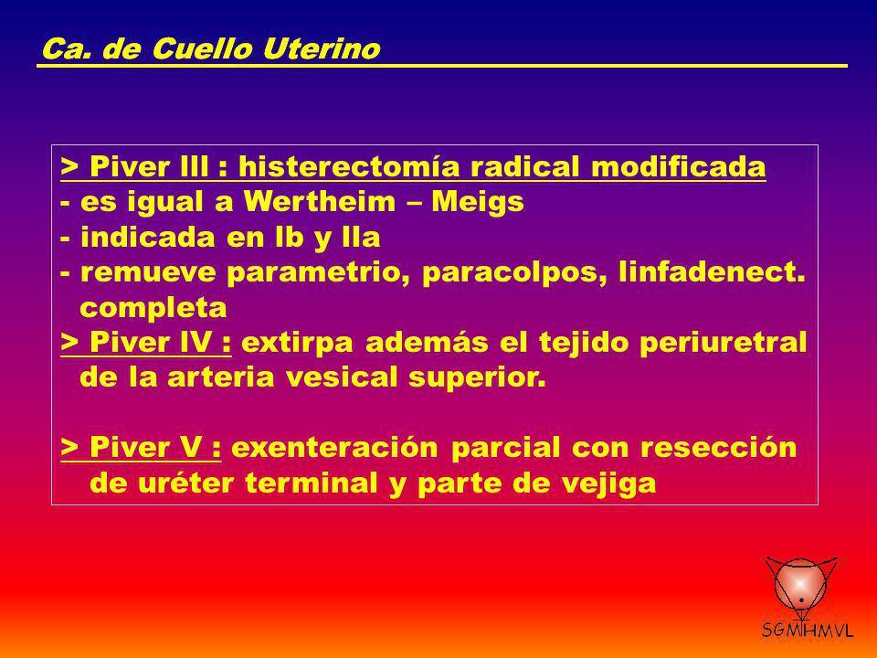 Ca. de Cuello Uterino > Piver lll : histerectomía radical modificada - es igual a Wertheim – Meigs - indicada en lb y lla - remueve parametrio, paraco