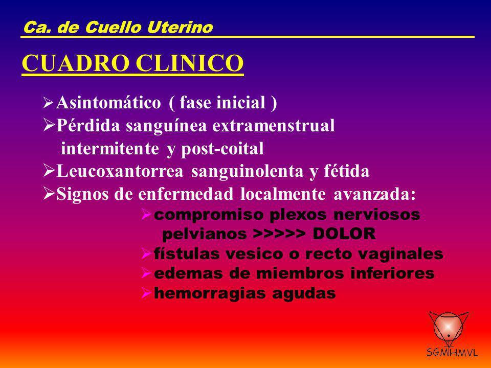 Ca. de Cuello Uterino CUADRO CLINICO Asintomático ( fase inicial ) Pérdida sanguínea extramenstrual intermitente y post-coital Leucoxantorrea sanguino