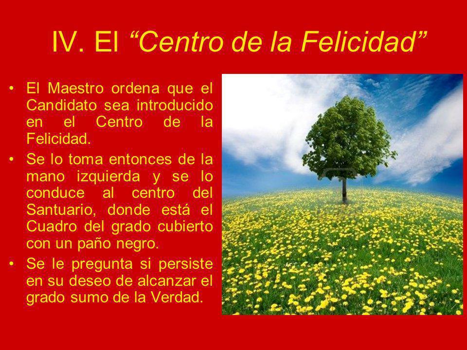 IV. El Centro de la Felicidad El Maestro ordena que el Candidato sea introducido en el Centro de la Felicidad. Se lo toma entonces de la mano izquierd