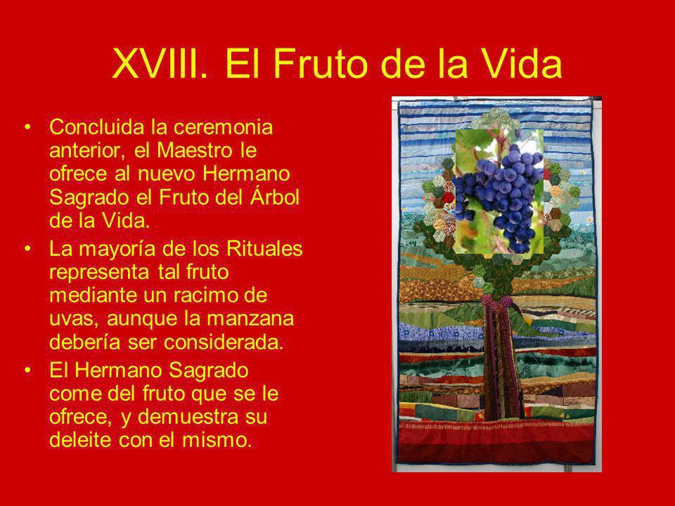 XVIII. El Fruto de la Vida Concluida la ceremonia anterior, el Maestro le ofrece al nuevo Hermano Sagrado el Fruto del Árbol de la Vida. La mayoría de