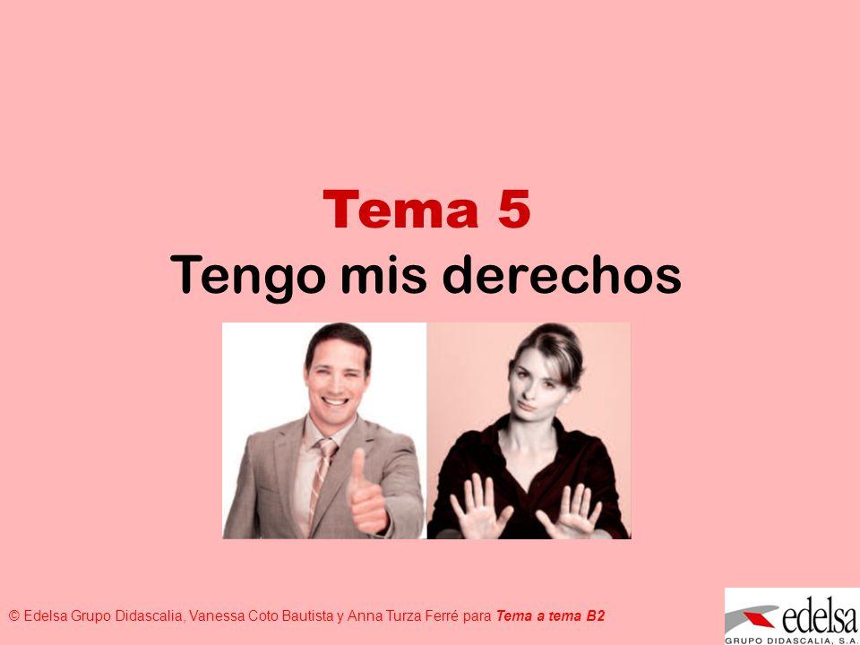 TEMA 5: TENGO MIS DERECHOS © Edelsa Grupo Didascalia, Vanessa Coto Bautista y Anna Turza Ferré para Tema a tema B2 Tema 5 Tengo mis derechos