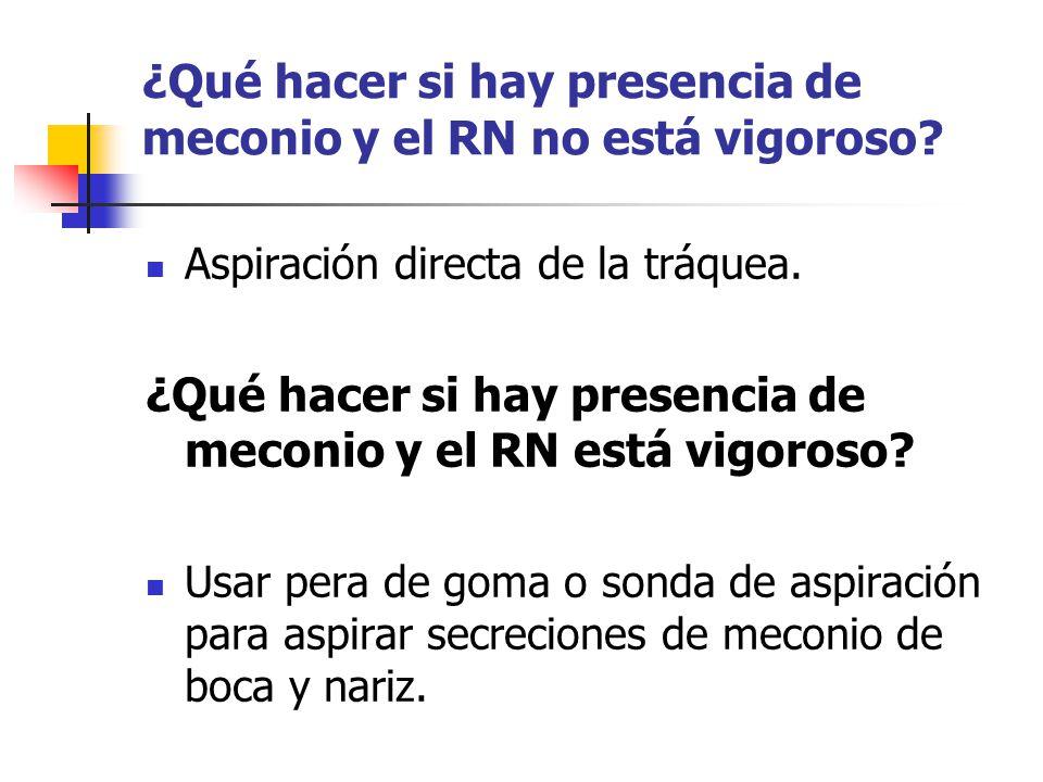 ¿Qué hacer si hay presencia de meconio y el RN no está vigoroso? Aspiración directa de la tráquea. ¿Qué hacer si hay presencia de meconio y el RN está