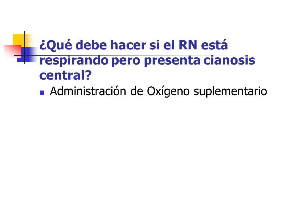 ¿Qué debe hacer si el RN está respirando pero presenta cianosis central? Administración de Oxígeno suplementario