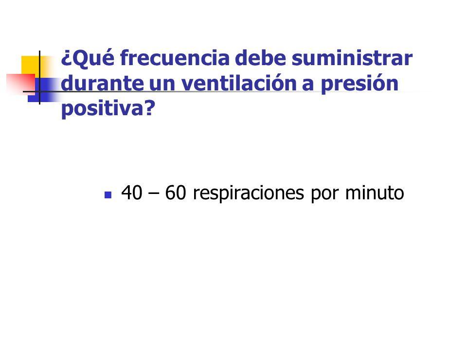 ¿Qué frecuencia debe suministrar durante un ventilación a presión positiva? 40 – 60 respiraciones por minuto