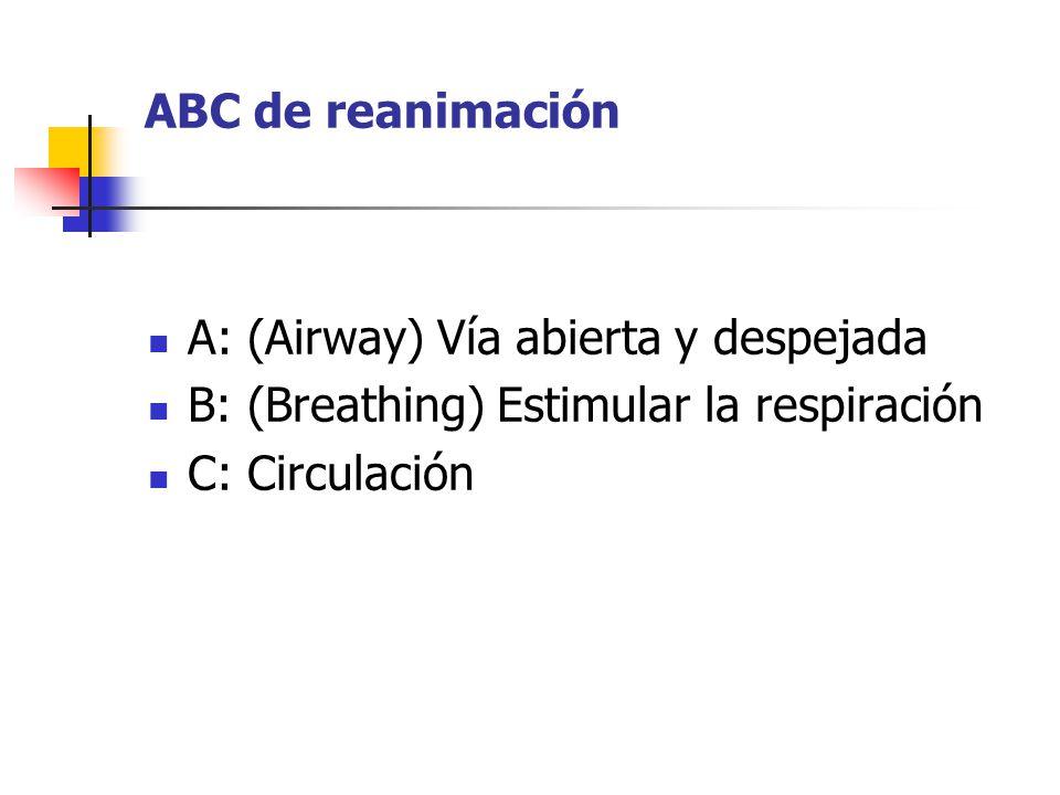 ABC de reanimación A: (Airway) Vía abierta y despejada B: (Breathing) Estimular la respiración C: Circulación