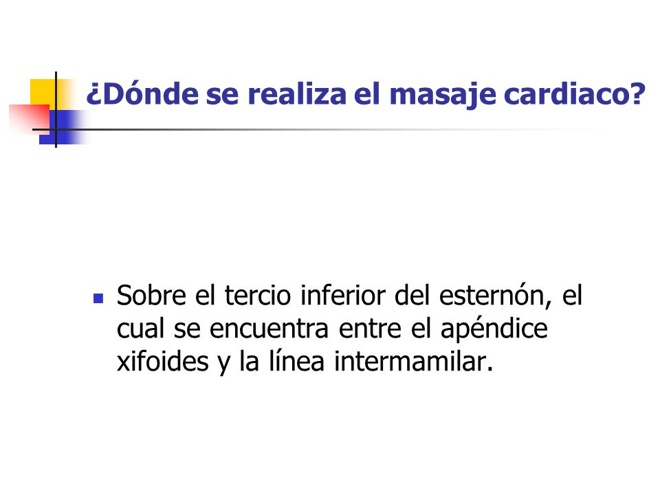 ¿Dónde se realiza el masaje cardiaco? Sobre el tercio inferior del esternón, el cual se encuentra entre el apéndice xifoides y la línea intermamilar.