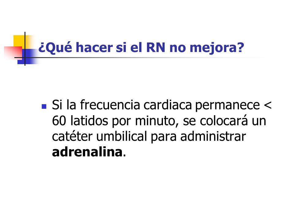 ¿Qué hacer si el RN no mejora? Si la frecuencia cardiaca permanece < 60 latidos por minuto, se colocará un catéter umbilical para administrar adrenali
