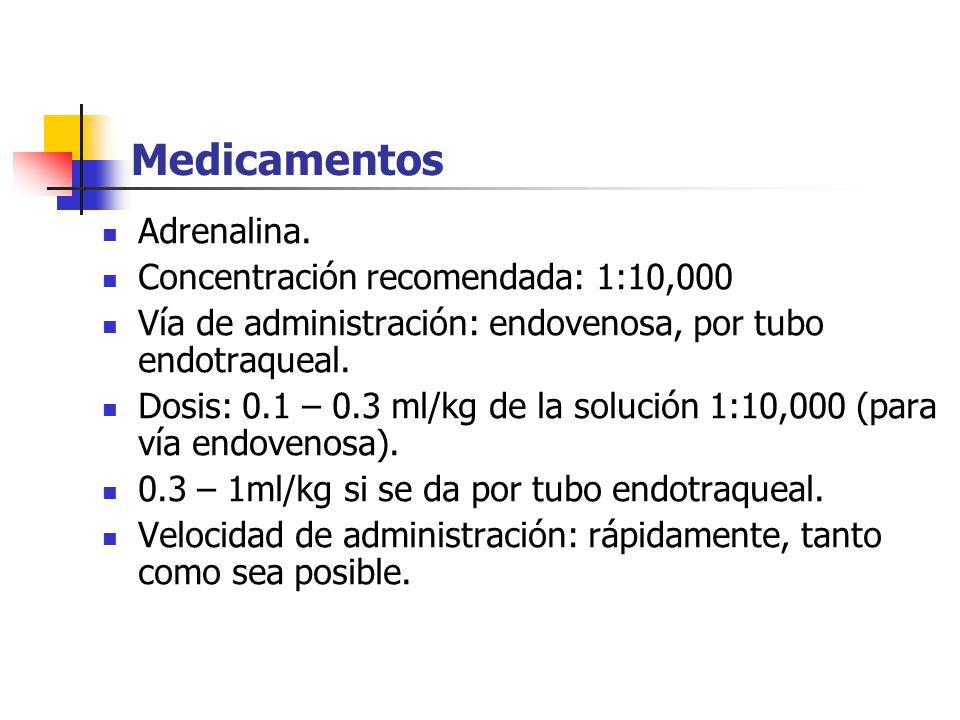 Medicamentos Adrenalina. Concentración recomendada: 1:10,000 Vía de administración: endovenosa, por tubo endotraqueal. Dosis: 0.1 – 0.3 ml/kg de la so