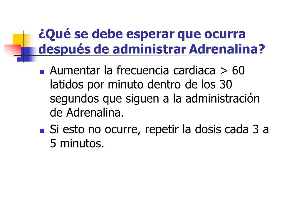 ¿Qué se debe esperar que ocurra después de administrar Adrenalina? Aumentar la frecuencia cardiaca > 60 latidos por minuto dentro de los 30 segundos q