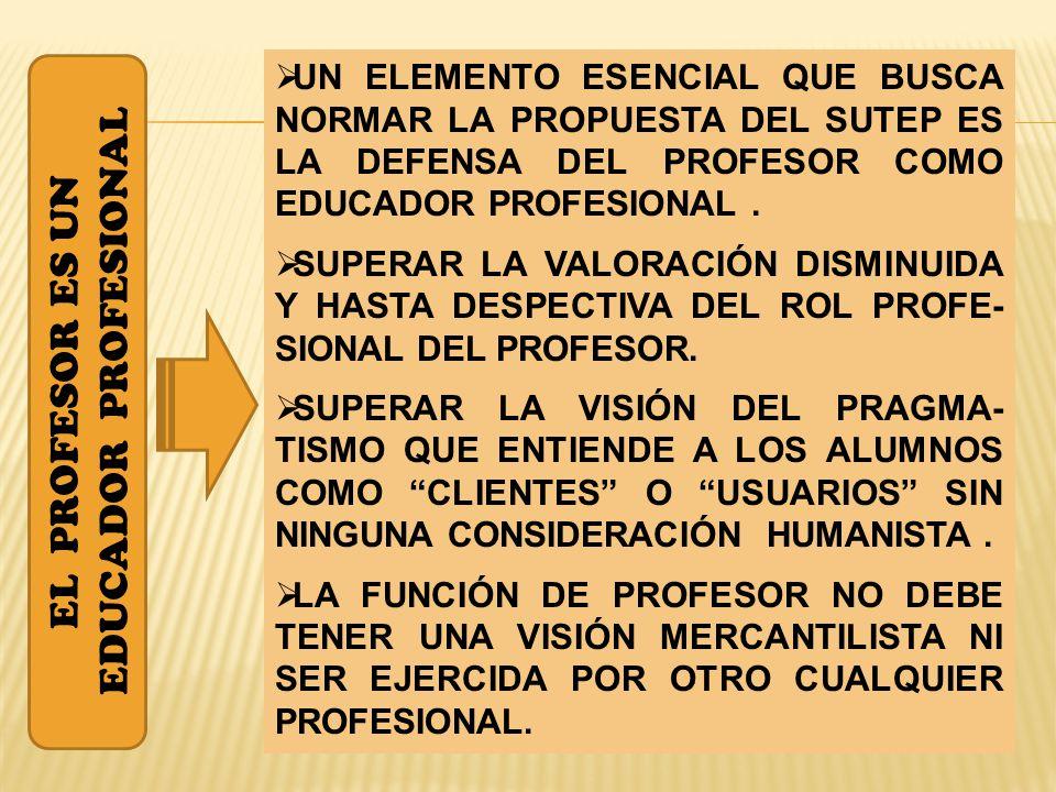 EL PROFESOR ES UN EDUCADOR PROFESIONAL UN ELEMENTO ESENCIAL QUE BUSCA NORMAR LA PROPUESTA DEL SUTEP ES LA DEFENSA DEL PROFESOR COMO EDUCADOR PROFESIONAL.