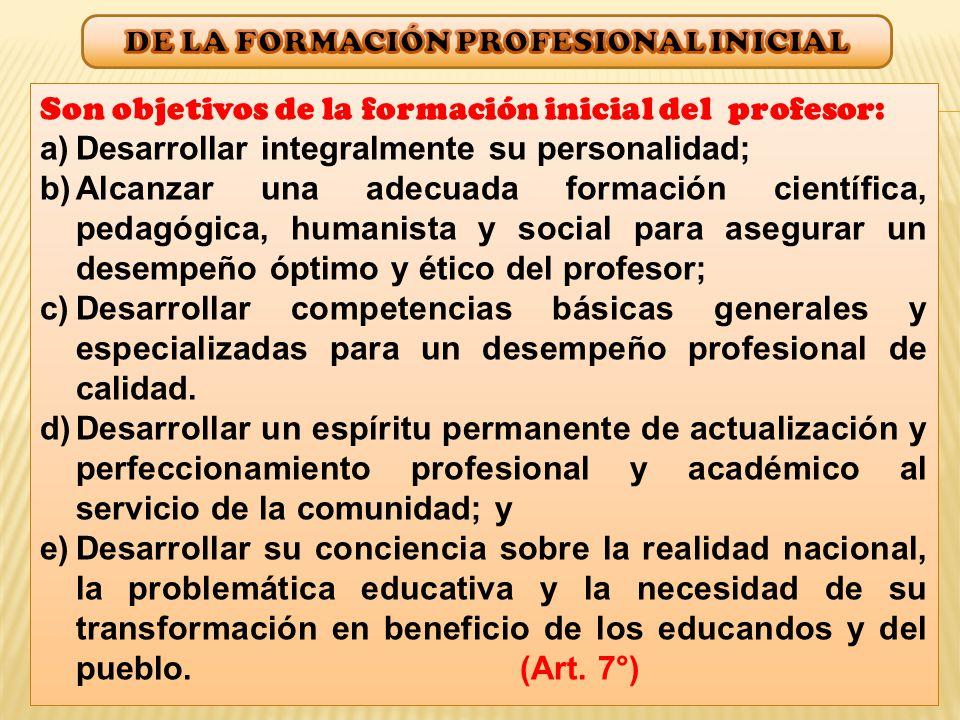 Son objetivos de la formación inicial del profesor: a)Desarrollar integralmente su personalidad; b)Alcanzar una adecuada formación científica, pedagógica, humanista y social para asegurar un desempeño óptimo y ético del profesor; c)Desarrollar competencias básicas generales y especializadas para un desempeño profesional de calidad.