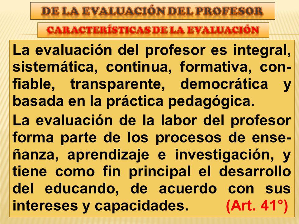La evaluación del profesor es integral, sistemática, continua, formativa, con- fiable, transparente, democrática y basada en la práctica pedagógica.