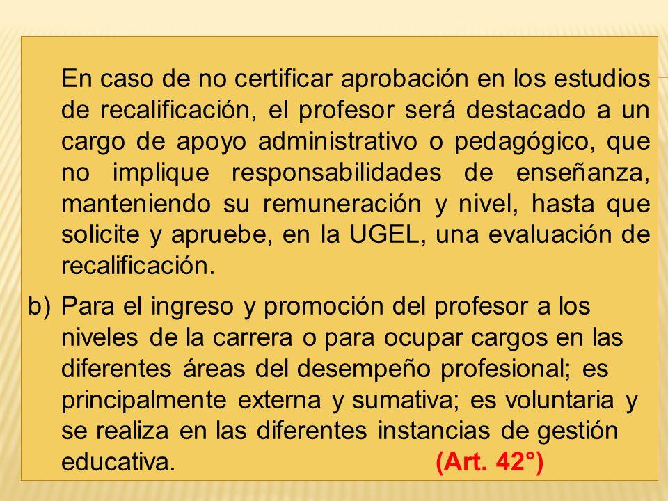 En caso de no certificar aprobación en los estudios de recalificación, el profesor será destacado a un cargo de apoyo administrativo o pedagógico, que no implique responsabilidades de enseñanza, manteniendo su remuneración y nivel, hasta que solicite y apruebe, en la UGEL, una evaluación de recalificación.