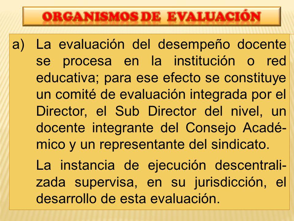 a)La evaluación del desempeño docente se procesa en la institución o red educativa; para ese efecto se constituye un comité de evaluación integrada por el Director, el Sub Director del nivel, un docente integrante del Consejo Acadé- mico y un representante del sindicato.