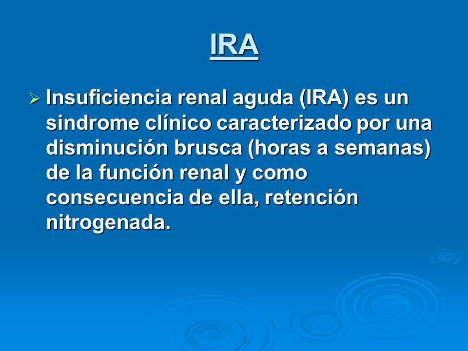 IRA Insuficiencia renal aguda (IRA) es un sindrome clínico caracterizado por una disminución brusca (horas a semanas) de la función renal y como consecuencia de ella, retención nitrogenada.