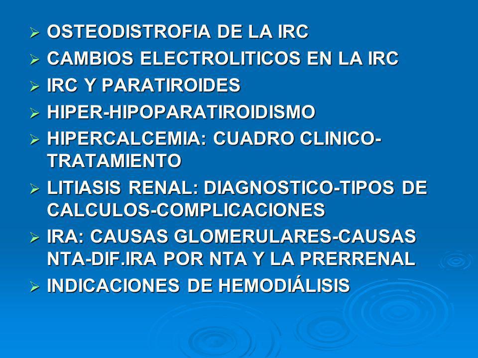 OSTEODISTROFIA DE LA IRC OSTEODISTROFIA DE LA IRC CAMBIOS ELECTROLITICOS EN LA IRC CAMBIOS ELECTROLITICOS EN LA IRC IRC Y PARATIROIDES IRC Y PARATIROIDES HIPER-HIPOPARATIROIDISMO HIPER-HIPOPARATIROIDISMO HIPERCALCEMIA: CUADRO CLINICO- TRATAMIENTO HIPERCALCEMIA: CUADRO CLINICO- TRATAMIENTO LITIASIS RENAL: DIAGNOSTICO-TIPOS DE CALCULOS-COMPLICACIONES LITIASIS RENAL: DIAGNOSTICO-TIPOS DE CALCULOS-COMPLICACIONES IRA: CAUSAS GLOMERULARES-CAUSAS NTA-DIF.IRA POR NTA Y LA PRERRENAL IRA: CAUSAS GLOMERULARES-CAUSAS NTA-DIF.IRA POR NTA Y LA PRERRENAL INDICACIONES DE HEMODIÁLISIS INDICACIONES DE HEMODIÁLISIS