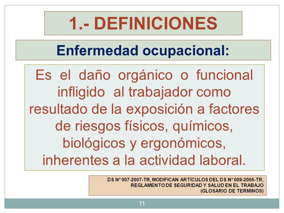 Enfermedad ocupacional: DS Nº 007-2007-TR, MODIFICAN ARTÍCULOS DEL DS Nº 009-2005-TR, REGLAMENTO DE SEGURIDAD Y SALUD EN EL TRABAJO (GLOSARIO DE TERMINOS) Es el daño orgánico o funcional infligido al trabajador como resultado de la exposición a factores de riesgos físicos, químicos, biológicos y ergonómicos, inherentes a la actividad laboral.
