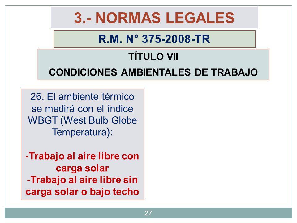 27 3.- NORMAS LEGALES R.M. N° 375-2008-TR TÍTULO VII CONDICIONES AMBIENTALES DE TRABAJO 26. El ambiente térmico se medirá con el índice WBGT (West Bul