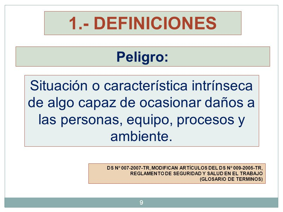 Identificación de Peligros: DS Nº 007-2007-TR, MODIFICAN ARTÍCULOS DEL DS Nº 009-2005-TR, REGLAMENTO DE SEGURIDAD Y SALUD EN EL TRABAJO (GLOSARIO DE TERMINOS) Proceso mediante el cual se localiza y reconoce que existe un peligro y se definen sus características.