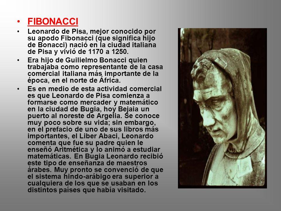 FIBONACCI Leonardo de Pisa, mejor conocido por su apodo Fibonacci (que significa hijo de Bonacci) nació en la ciudad italiana de Pisa y vivió de 1170 a 1250.