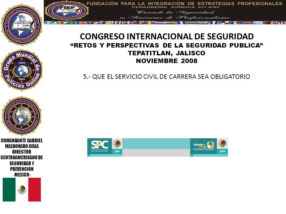 COMANDANTE GABRIEL MALDONADO AYALA DIRECTOR CENTROAMERICANO DE SEGURIDAD Y PREVENCION -MEXICO- CONGRESO INTERNACIONAL DE SEGURIDAD RETOS Y PERSPECTIVAS DE LA SEGURIDAD PUBLICA TEPATITLAN, JALISCO NOVIEMBRE 2008 6.- DAR LAS FACILIDADES AL 100% PARA QUE EL ELEMENTO TERMINE SUS ESTUDIOS ELEMENTALES (PRIMARIA Y SECUNDARIA )