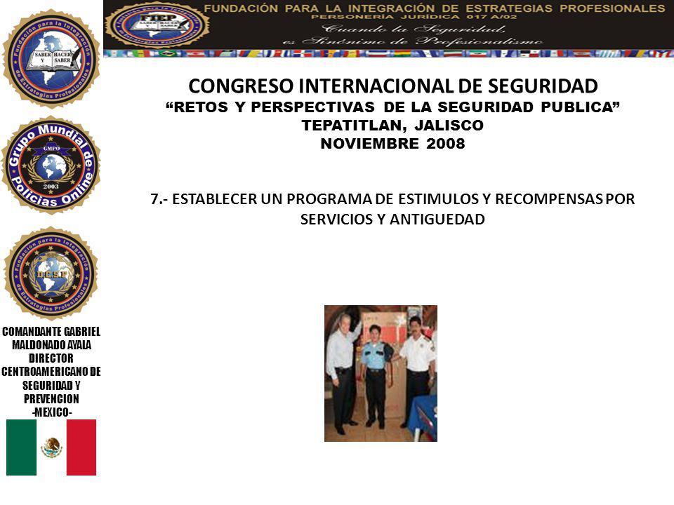 COMANDANTE GABRIEL MALDONADO AYALA DIRECTOR CENTROAMERICANO DE SEGURIDAD Y PREVENCION -MEXICO- CONGRESO INTERNACIONAL DE SEGURIDAD RETOS Y PERSPECTIVAS DE LA SEGURIDAD PUBLICA TEPATITLAN, JALISCO NOVIEMBRE 2008 18.- QUE LOS DIRECTIVOS SEAN GENTE IDENTIFICADA Y COMPROMETIDA CON LA CARRERA POLICIAL, ACABANDO CON EL COMPADRAZGO, AMIGUISMO Y PAGOS POLITICOS